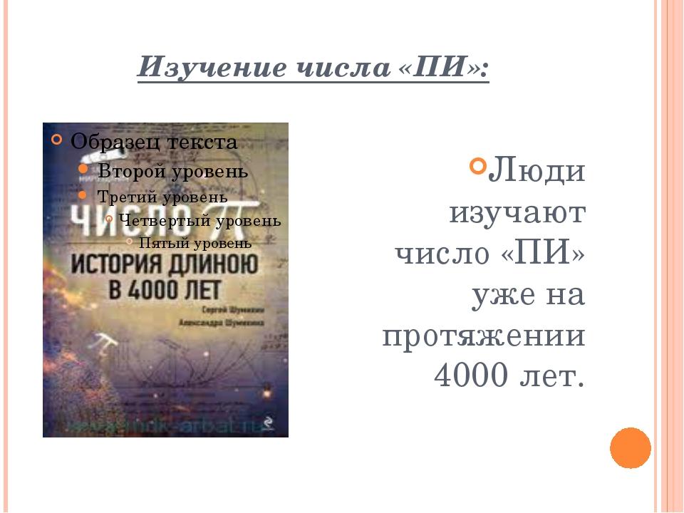 Изучение числа «ПИ»: Люди изучают число «ПИ» уже на протяжении 4000 лет.