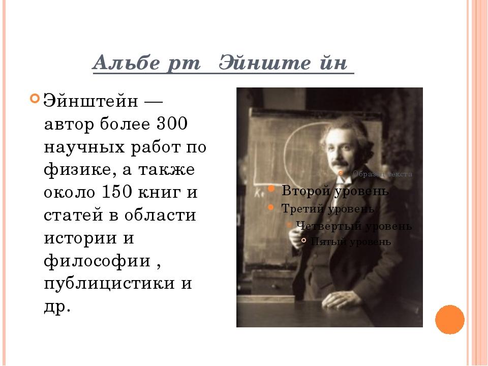 Альбе́рт Эйнште́йн Эйнштейн — автор более 300 научных работ по физике, а такж...