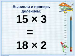 Вычисли и проверь делением: 15 × 3 = 18 × 2 = 21 × 4 =