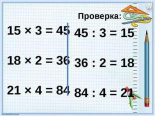 15 × 3 = 45 18 × 2 = 36 21 × 4 = 84 Проверка: 45 : 3 = 15 36 : 2 = 18 84 : 4