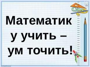 Математику учить – ум точить!
