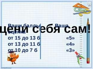 Оцени себя сам! Ваши баллы Ваша оценка от 15 до 13 б «5» от 13 до 11 б «4» от