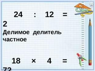 24 : 12 = 2 Делимое делитель частное 18 × 4 = 72 множитель множитель произве