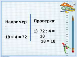 Например: 18 × 4 = 72 Проверка: 72 : 4 = 18 18 = 18