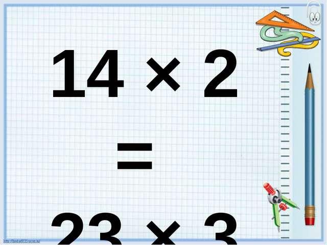 14 × 2 = 23 × 3 =