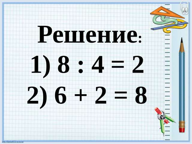 8 : 4 = 2 6 + 2 = 8 Решение: