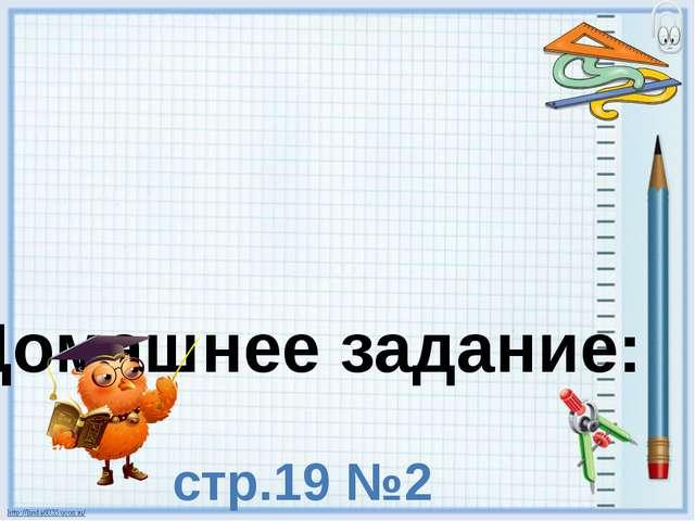 Домашнее задание: стр.19 №2 стр.19 №4