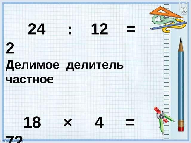 24 : 12 = 2 Делимое делитель частное 18 × 4 = 72 множитель множитель произве...