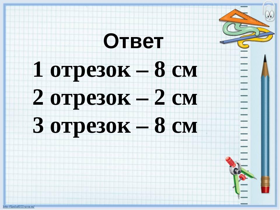 Ответ 1 отрезок – 8 см 2 отрезок – 2 см 3 отрезок – 8 см