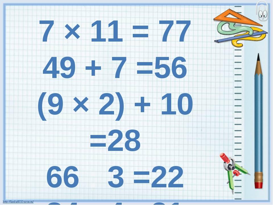 7 × 11 = 77 49 + 7 =56 (9 × 2) + 10 =28 66 : 3 =22 84 : 4 =21