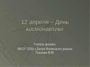 12 апреля – День космонавтики Учитель физики МКОУ ООШ с.Белая Фалёнского райо