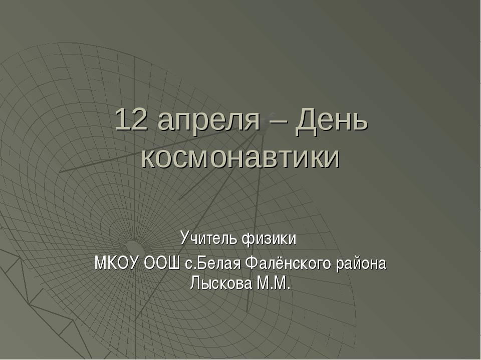 12 апреля – День космонавтики Учитель физики МКОУ ООШ с.Белая Фалёнского райо...