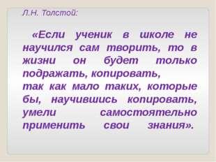 Л.Н. Толстой: «Если ученик в школе не научился сам творить, то в жизни он буд