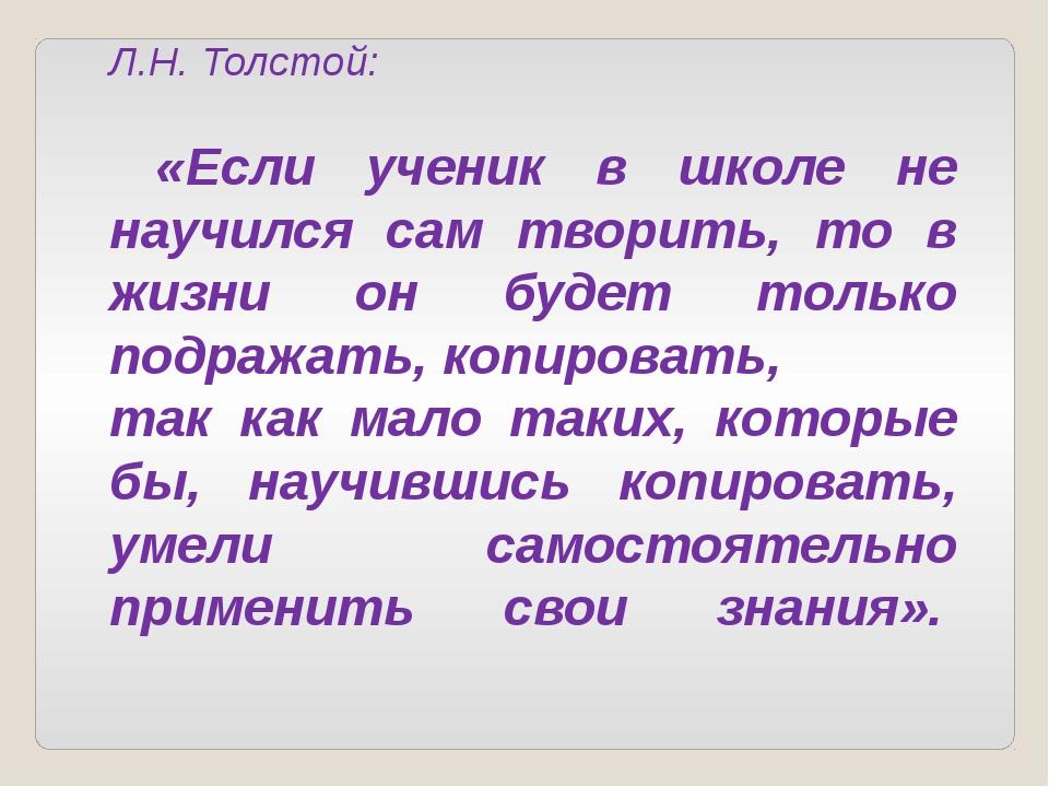 Л.Н. Толстой: «Если ученик в школе не научился сам творить, то в жизни он буд...