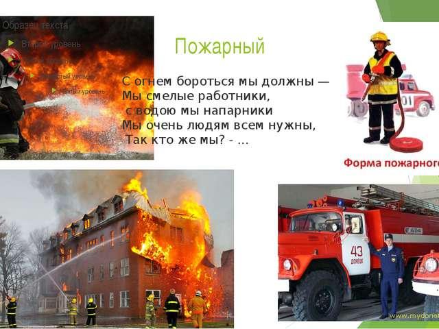 Пожарный С огнем бороться мы должны — Мы смелые работники, с водою мы напарн...