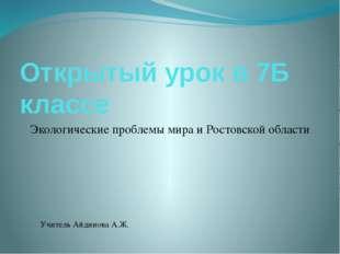 Открытый урок в 7Б классе Экологические проблемы мира и Ростовской области Уч