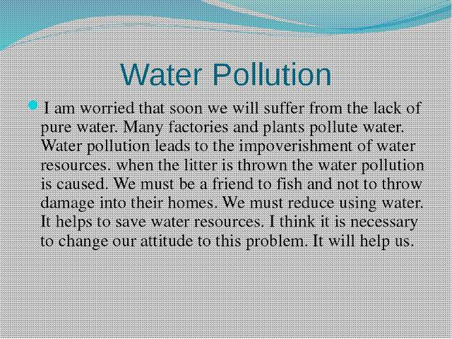 Water Pollution I am worried that soon we will suffer from the lack of pure w...