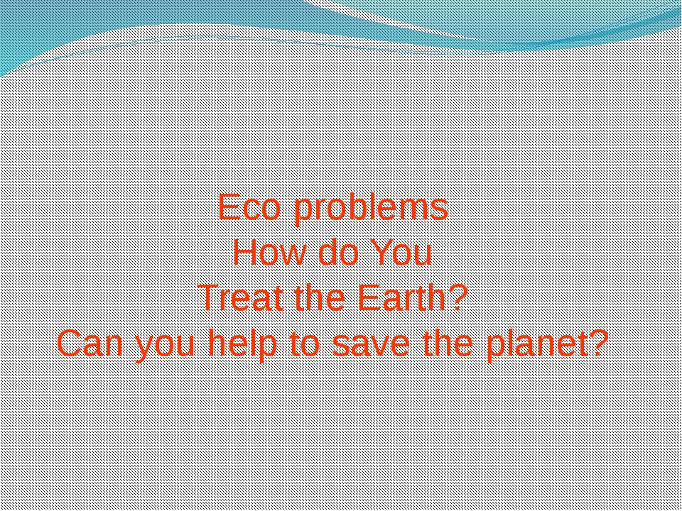 Eco problems How do You Treat the Earth? Can you help to save the planet?
