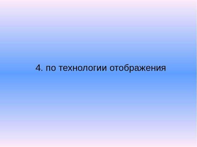 4. по технологии отображения
