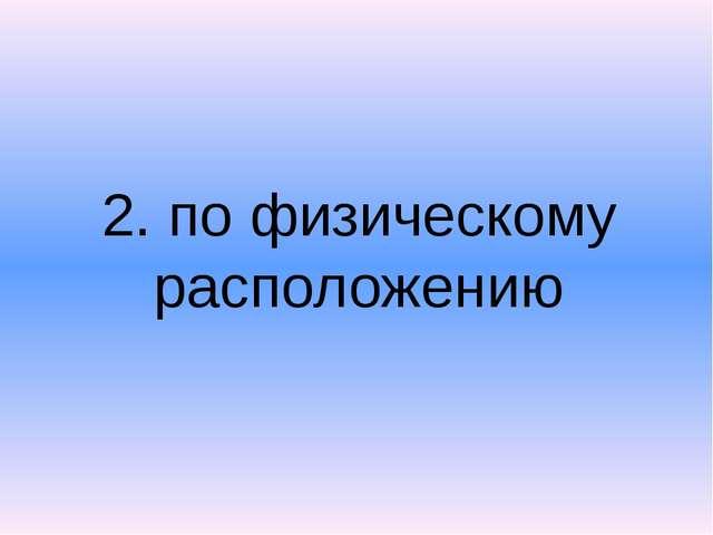 2. по физическому расположению