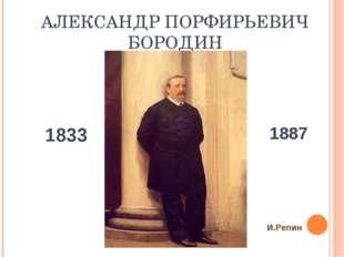 АЛЕКСАНДР ПОРФИРЬЕВИЧ БОРОДИН 1833 1887 И.Репин