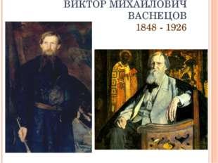 ВИКТОР МИХАЙЛОВИЧ ВАСНЕЦОВ 1848 - 1926