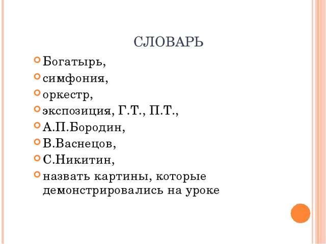 СЛОВАРЬ Богатырь, симфония, оркестр, экспозиция, Г.Т., П.Т., А.П.Бородин, В.В...