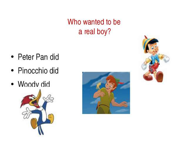 Who wanted to be a real boy? Peter Pan did Pinocchio did Woody did