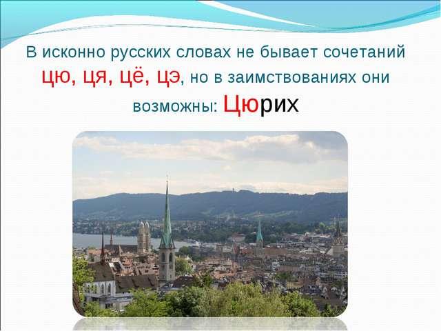 В исконно русских словах не бывает сочетаний цю, ця, цё, цэ, но в заимствован...