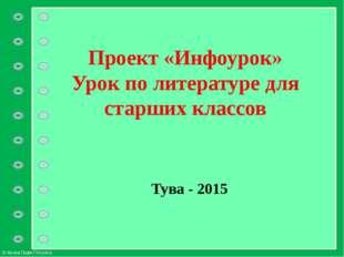 Проект «Инфоурок» Урок по литературе для старших классов Тува - 2015 © Фокина