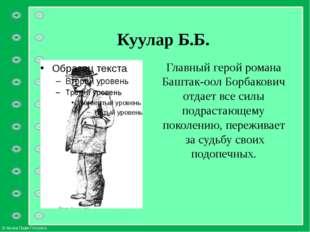 Куулар Б.Б. Главный герой романа Баштак-оол Борбакович отдает все силы подрас