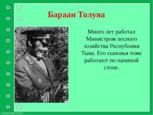 Бараан Толуяа Много лет работал Министром лесного хозяйства Республики Тыва.