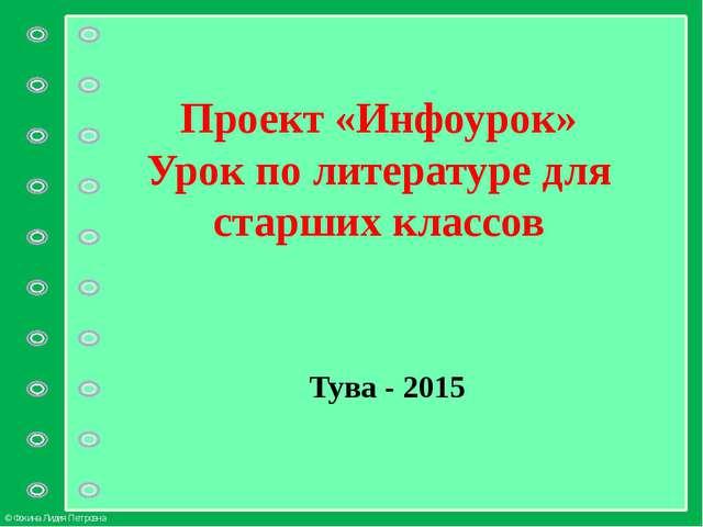 Проект «Инфоурок» Урок по литературе для старших классов Тува - 2015 © Фокина...