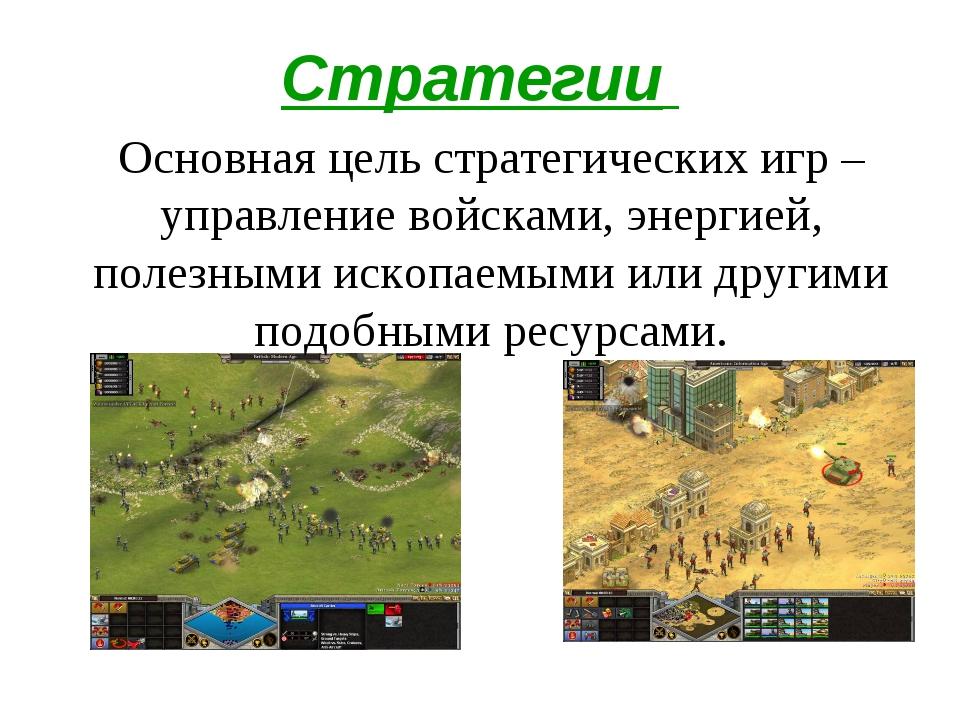 Стратегии Основная цель стратегических игр – управление войсками, энергией, п...