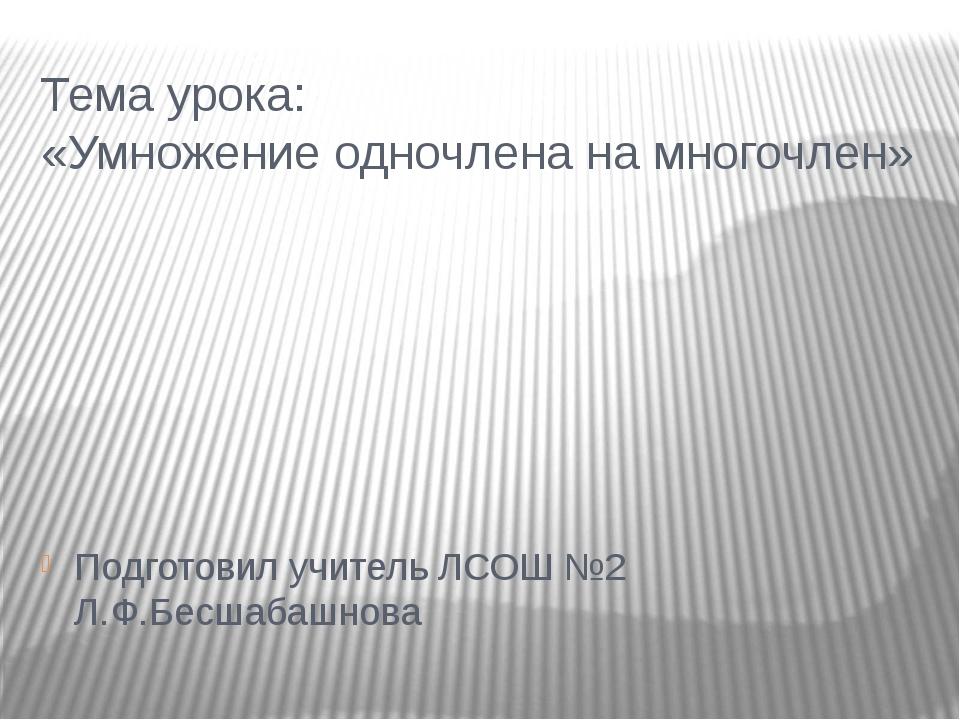 Тема урока: «Умножение одночлена на многочлен» Подготовил учитель ЛСОШ №2 Л.Ф...
