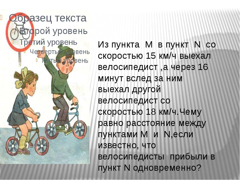 Реши задачу Из пункта M в пункт N со скоростью 15 км/ч выехал велосипедист ,...