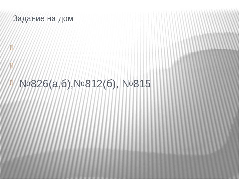 Задание на дом  №826(а,б),№812(б), №815