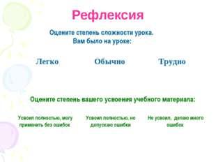 Рефлексия Оцените степень сложности урока. Вам было на уроке: Оцените степень