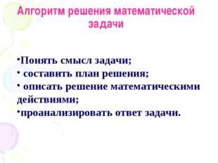 Алгоритм решения математической задачи Понять смысл задачи; составить план ре
