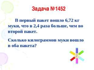Задача №1452 В первый пакет вошло 6,72 кг муки, что в 2,4 раза больше, чем во