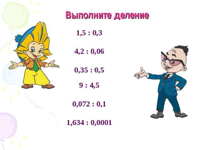 1,5 : 0,3 4,2 : 0,06 0,35 : 0,5 9 : 4,5 0,072 : 0,1 1,634 : 0,0001 Выполните...