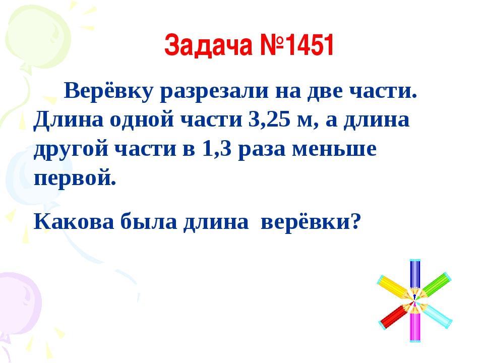 Задача №1451 Верёвку разрезали на две части. Длина одной части 3,25 м, а длин...