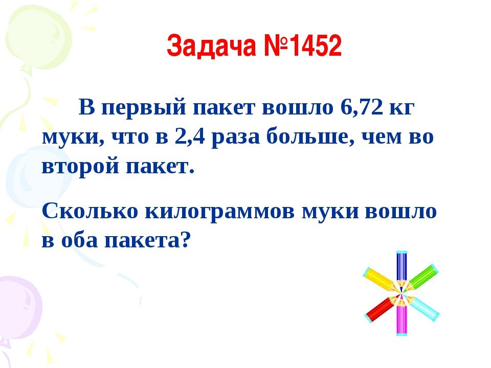 Задача №1452 В первый пакет вошло 6,72 кг муки, что в 2,4 раза больше, чем во...