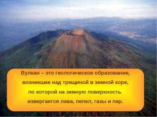 Вулкан – это геологическое образование, возникшее над трещиной в земной коре,
