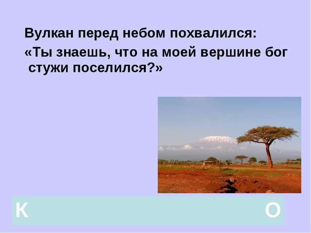 Вулкан перед небом похвалился: «Ты знаешь, что на моей вершине бог стужи пос...
