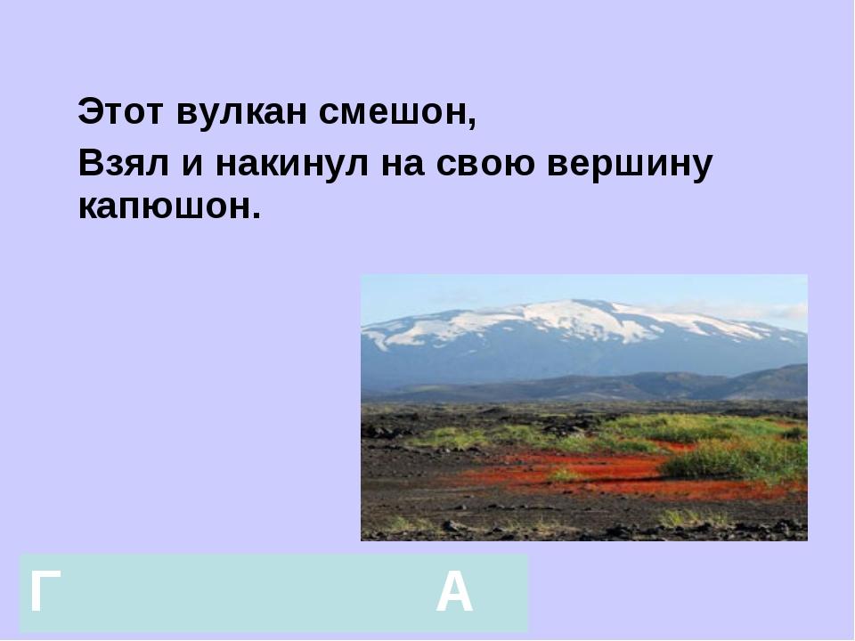 Этот вулкан смешон, Взял и накинул на свою вершину капюшон. ГА