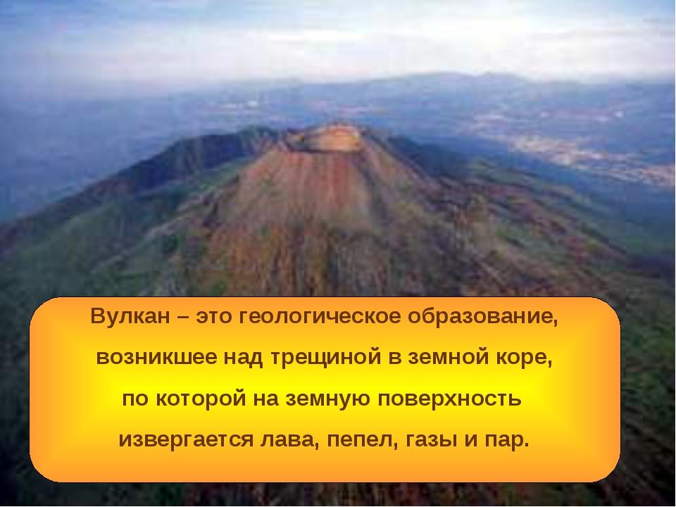 Вулкан – это геологическое образование, возникшее над трещиной в земной коре,...