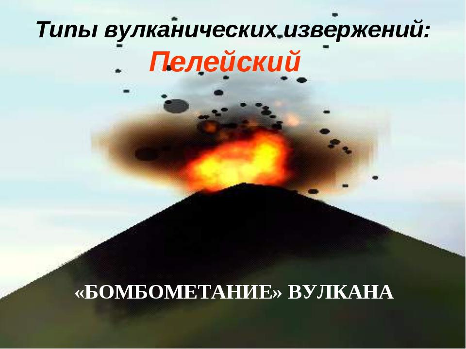 Типы вулканических извержений: Пелейский «БОМБОМЕТАНИЕ» ВУЛКАНА