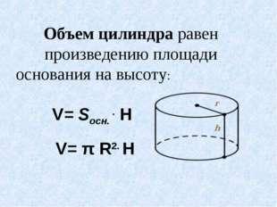 Объем цилиндра равен произведению площади основания на высоту: V= Sосн. . H