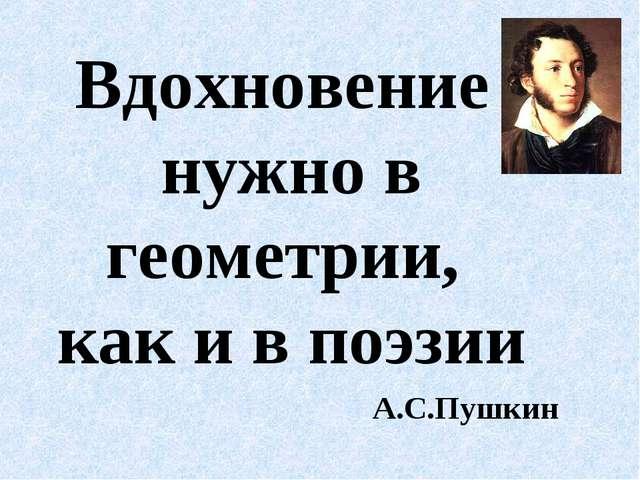 Вдохновение нужно в геометрии, как и в поэзии А.С.Пушкин